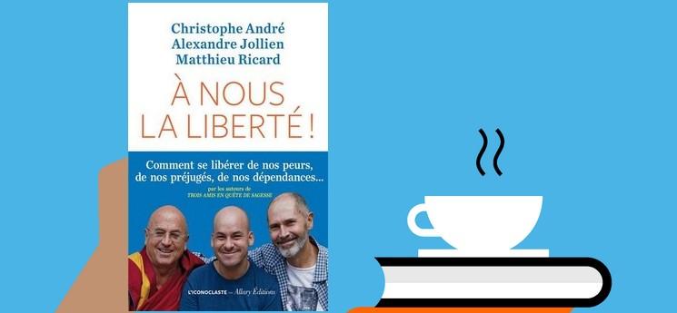 """""""A nous la liberté"""", un livre écrit à 6 mains par Christophe André, Alexandre Jollien et Mathieu Ricard"""