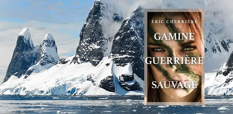 """""""Gamine, guerrière, sauvage"""" d'Eric Cherrière : une découverte surprenante et passionnante"""