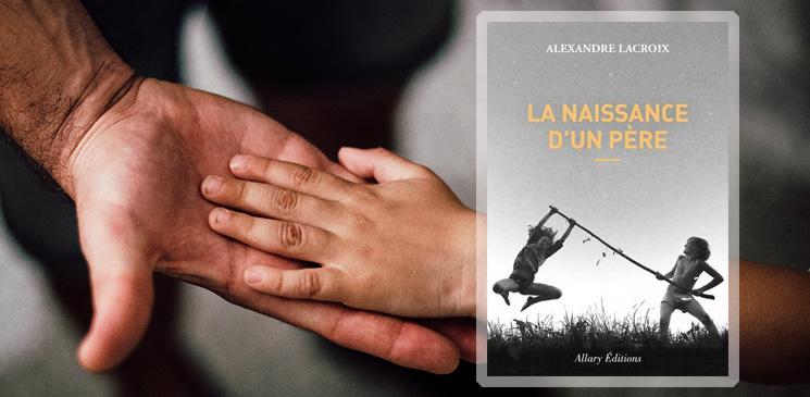Alexandre Lacroix, un regard fort sur la paternité - Rentrée littéraire 2020