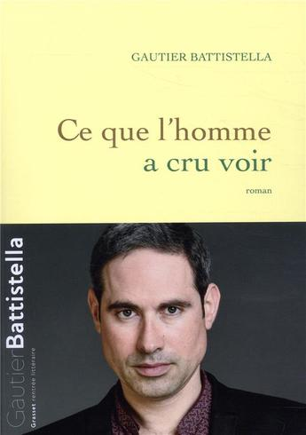 """""""Tout est vrai dans ce roman, et rien ne l'est vraiment"""" : Ce que l'homme a cru voir, de Gautier Battistella"""