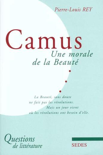 Couverture du livre « Albert Camus ; Une Morale De La Beaute » de Pierre-Louis Rey aux éditions Cdu Sedes