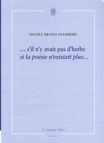 Couverture du livre « ...s'il n'y avait pas d'herbe, si la poésie n'existait plus... » de Nicole Drano Stamber aux éditions La Rumeur Libre