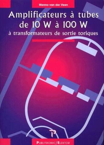 Couverture du livre « Amplificateurs à tubes de 10W à 100W à transformateurs de sortie toriques » de Van Der Veen aux éditions Publitronic Elektor