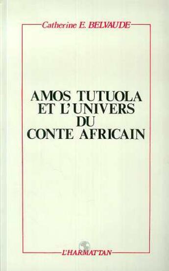 Couverture du livre « Amos Tutuola et l'univers du conte africain » de Catherine E. Belvaude aux éditions Harmattan