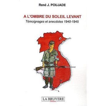 Couverture du livre « à l'ombre du soleil levant ; témoignages et anecdotes 1940-1945 » de Rene J Poujade aux éditions La Bruyere