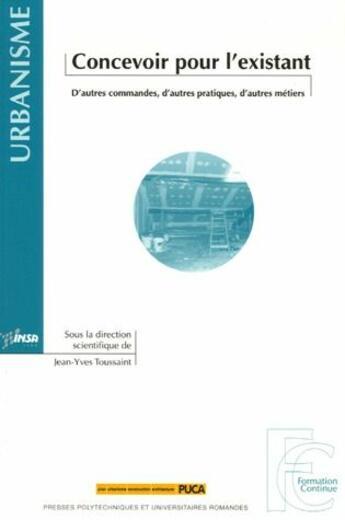 Couverture du livre « Concevoir pour l'existant ; d'autres commandes, d'autres pratiques, d'autres métiers » de Jean-Yves Toussaint aux éditions Ppur