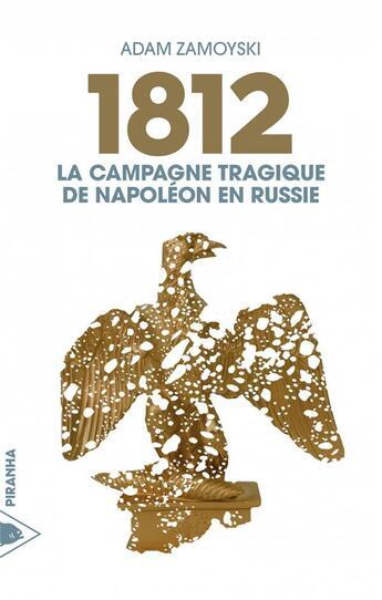 Couverture du livre « 1812 ; la campagne tragique de Napoléon en Russie » de Adam Zamoyski aux éditions Piranha