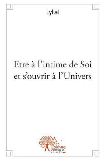 Couverture du livre « Être à l'intime de soi et s'ouvrir à l'univers » de Lyllal aux éditions Edilivre-aparis