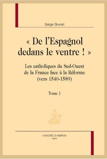Couverture du livre « « de l'Espagnol dedans le ventre ! » les catholiques du sud-ouest de la France face à la Réforme (vers 1540-1589) » de Serge Brunet aux éditions Honore Champion