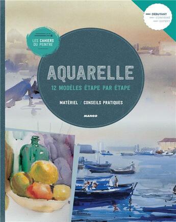 Couverture du livre « Les Cahiers Du Peintre ; Aquarelle ; 12 Modèles Etape Par Etape » de Collectif aux éditions Mango