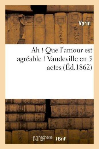 Couverture du livre « Ah ! Que L'Amour Est Agreable ! Vaudeville En 5 Actes » de Varin aux éditions Hachette Bnf