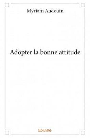 Couverture du livre « Adopter la bonne attitude » de Myriam Audouin aux éditions Edilivre-aparis