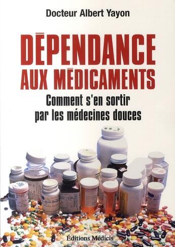 Couverture du livre « Dépendance aux médicaments ; comment s'en sortir par les médecines douces » de Albert Yayon aux éditions Medicis