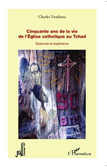 Couverture du livre « Cinquante ans de la vie de l'Eglise catholique au Tchad ; épreuves et espérance » de Charles Vandame aux éditions L'harmattan