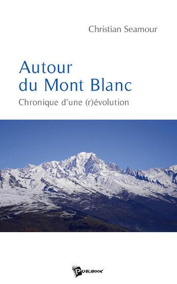 Couverture du livre « Autour du mont blanc ; chronique d'une (r)évolution » de Seamour aux éditions Publibook