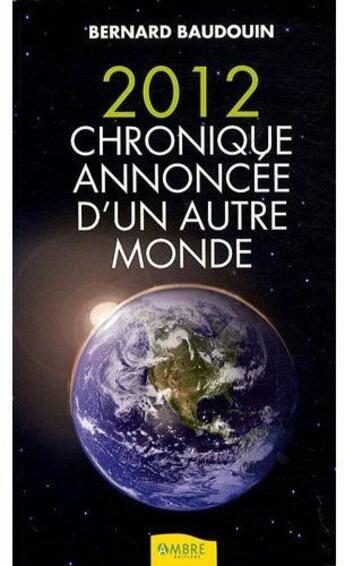 Couverture du livre « 2012, chronique annoncée d'un autre monde » de Bernard Baudouin aux éditions Ambre
