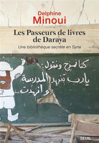 Couverture du livre « Les passeurs de livres de Daraya ; une bibliothèque secrète en Syrie » de Delphine Minoui aux éditions Seuil