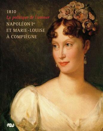 Couverture du livre « 1810, la politique de l'amour ; Napoléon Ier et Marie-Louise à Compiègne » de Collectif aux éditions Reunion Des Musees Nationaux