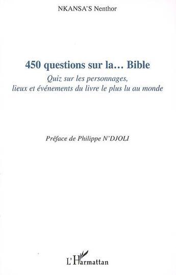 Couverture du livre « 450 questions sur la...bible ; quiz sur les personnages, lieux et événements du livre le plus lu au monde » de Nkansa'S Nenthor aux éditions Harmattan