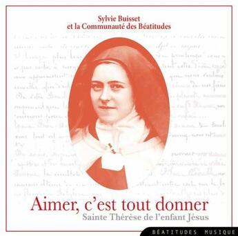 Couverture du livre « Aimer, c'est tout donner ; Sainte Thérèse de l'enfant Jésus » de Sylvie Buisset aux éditions Des Beatitudes