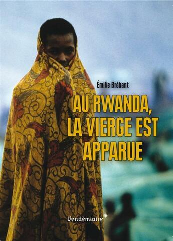 Couverture du livre « Au Rwanda, la vierge est apparue » de Emilie Brebant aux éditions Vendemiaire