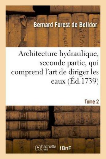 Couverture du livre « Architecture hydraulique, seconde partie.tome 2 » de Belidor (Forest De) aux éditions Hachette Bnf