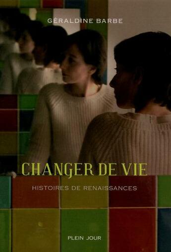 Couverture du livre « Changer de vie ; histoires de renaissances » de Geraldine Barbe aux éditions Plein Jour