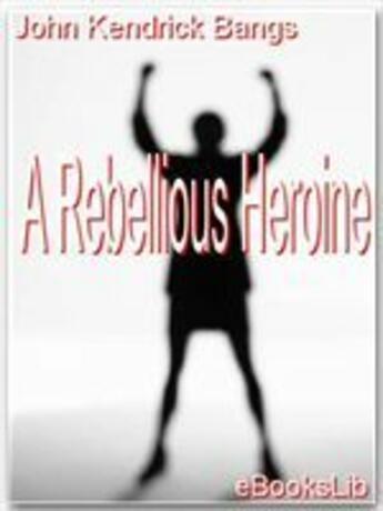 Couverture du livre « A Rebellious Heroine » de John Kendrick Bangs aux éditions Ebookslib