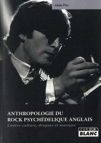 Couverture du livre « Anthropologie du rock psychédelique anglais ; contre-culture, drogues et musique » de Alain Pire aux éditions Camion Blanc