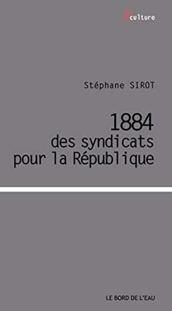 Couverture du livre « 1884, la fabrique du syndacalisme » de Stephane Sirot aux éditions Bord De L'eau