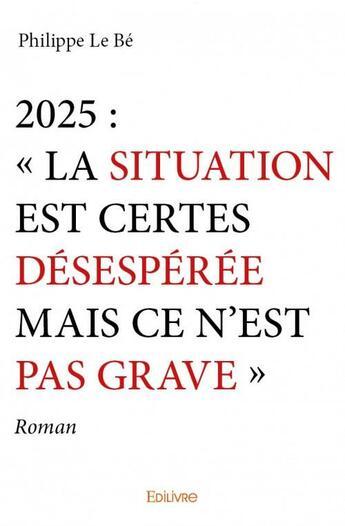 Couverture du livre « 2025 : la situation est certes désespérée mais ce n'est pas grave » de Philippe Le Be aux éditions Edilivre-aparis