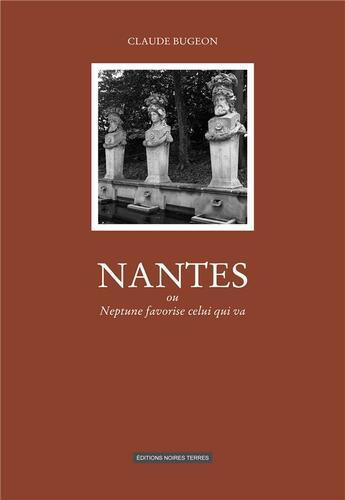 Couverture du livre « Nantes ; ou Neptune favorise celui qui va » de Claude Bugeon aux éditions Noires Terres