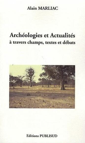 Couverture du livre « Archéologies et actualités à travers champs, textes et débats » de Alain Marliac aux éditions Publisud