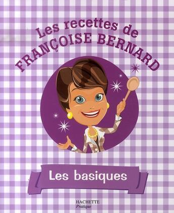 Couverture du livre « Les recettes de françoise bernard ; les basiques » de Bernard-F aux éditions Hachette Pratique