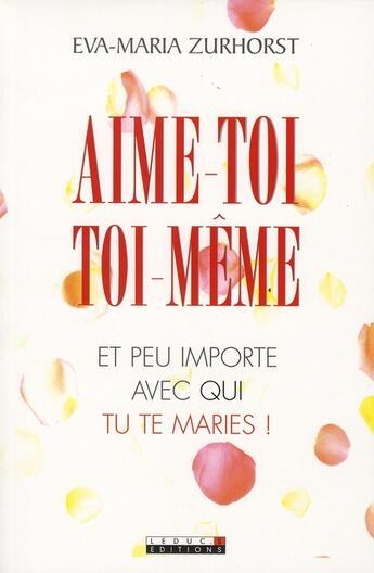 Couverture du livre « Aime toi toi-même ; et peu importe avec qui tu te maries ! » de Eve-Maria Zurhorst aux éditions Leduc.s