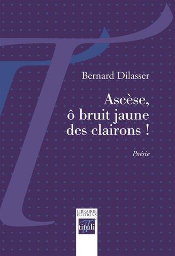 Couverture du livre « Ascèse, ô bruit jaune des clairons ! » de Bernard Dilasser aux éditions Tituli