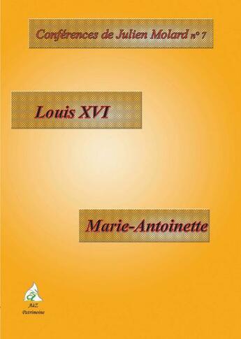 Couverture du livre « CONFERENCES DE JULIEN MOLARD T.7 ; Louis XVI ; Marie-Antoinette » de Julien Molard aux éditions A A Z Patrimoine
