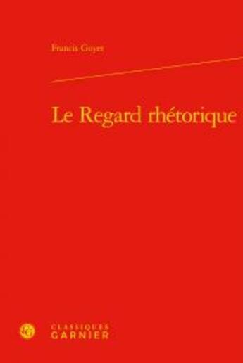 Couverture du livre « Le regard rhétorique » de Francis Goyet aux éditions Classiques Garnier