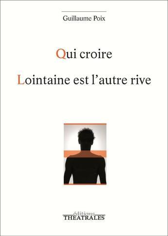Couverture du livre « Qui croire / lointaine est l'autre rive » de Guillaume Poix aux éditions Theatrales