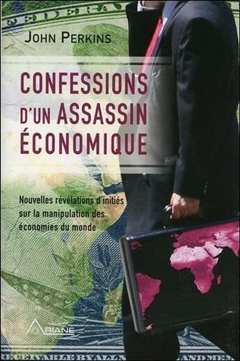 Couverture du livre « Confessions d'un assassin économique ; révélations d'initiés sur la manipulation des économies du monde » de John Perkins aux éditions Ariane