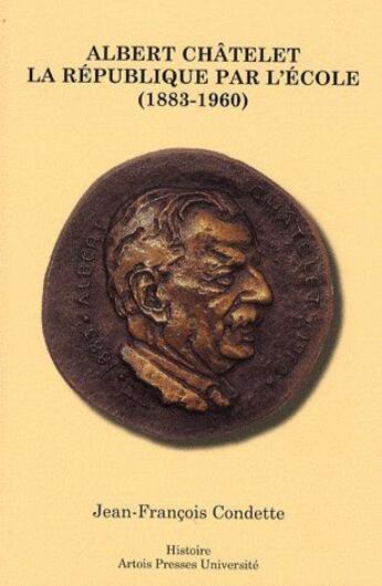 Couverture du livre « Albert Châtelet ; la République par l'école (1883-1960) » de Jean-Francois Condette aux éditions Artois Presses Universite