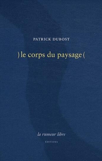Couverture du livre « )le corps du paysage( » de Patrick Dubost aux éditions La Rumeur Libre
