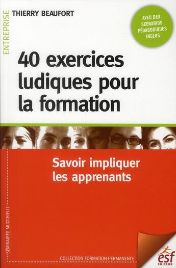 Couverture du livre « 40 exercices ludiques pour la formation ; savoir impliquer les apprenants » de Thierry Beaufort aux éditions Esf