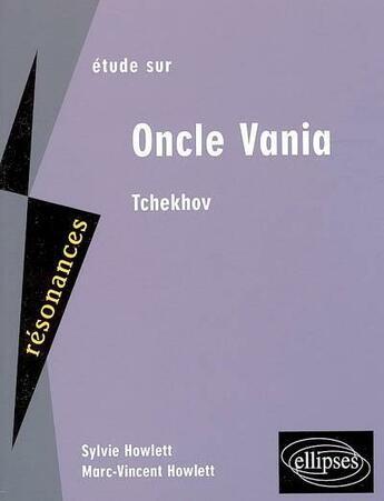 Couverture du livre « Étude sur oncle Vania d'Anton Tchekhov » de Sylvie Howlett et Marc-Vincent Howlett aux éditions Ellipses Marketing