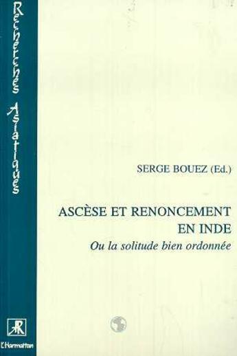 Couverture du livre « Ascese Et Renoncement En Inde Ou La Solitude Bien Ordonnee » de Serge Bouez aux éditions Harmattan