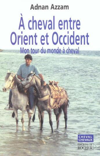 Couverture du livre « À cheval entre orient et occident ; mon tour du monde à cheval » de Adnan Azzam aux éditions Rocher