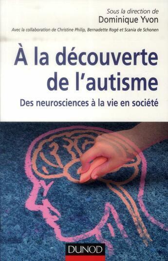 Couverture du livre « à la découverte de l'autisme ; des neurosciences à la vie en société » de Dominique Yvon aux éditions Dunod