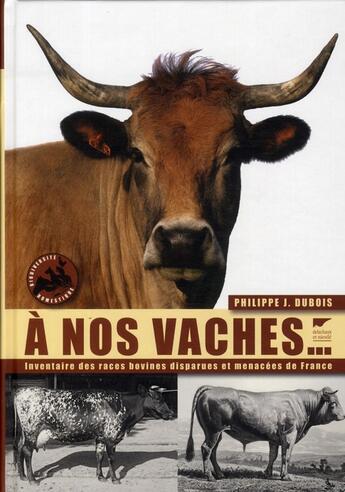 Couverture du livre « À nos vaches ; l'inventaire des races bovines disparues et menacées de France » de Philippe J. Dubois aux éditions Delachaux & Niestle