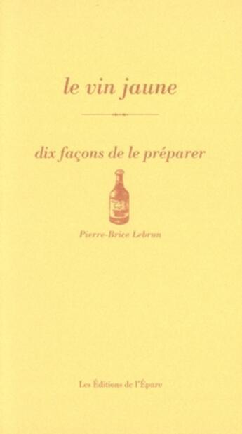 Couverture du livre « Le vin jaune ; dix façons de le préparer » de Pierre-Brice Lebrun aux éditions Epure