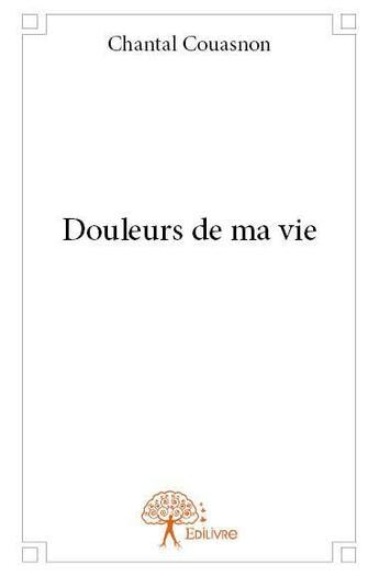 Couverture du livre « Douleurs de ma vie » de Chantal Couasnon aux éditions Edilivre-aparis